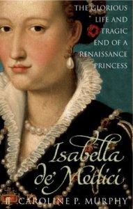 Isabella de' Medici - The glorious life and tragic end of a Renaissance princess, by Caroline P. Murphy: Engaging life of a woman far ahead of her time