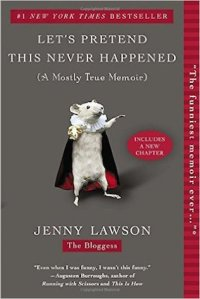 Let's Pretend This Never Happened (A mostly True Memoir), by Jenny Lawson, Berkley Books, New York, 2012