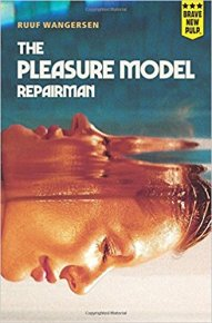 The Pleasure Model Repairman, by Ruuf Wangersen (Paperback, First ed.; Montag Press, Seattle, Feb. 2018, 376 pages)