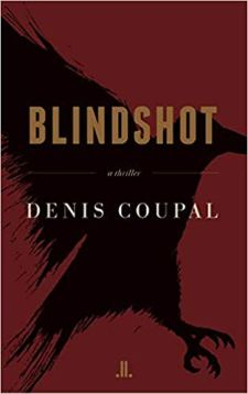 Blindshot, by Denis Coupal (Paperback, publisher: Linda Leith Publishing; 1 edition, March 16, 2019; 400 pp.)